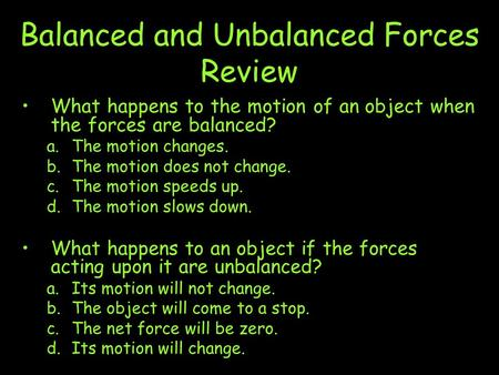 Balanced and Unbalanced Forces Review What happens to the motion of an object when the forces are balanced? a.The motion changes. b.The motion does not.