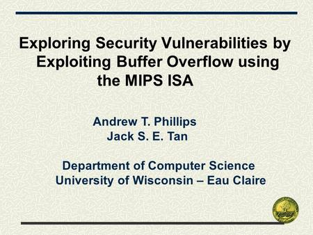 Exploring Security Vulnerabilities by Exploiting Buffer Overflow using the MIPS ISA Andrew T. Phillips Jack S. E. Tan Department of Computer Science University.