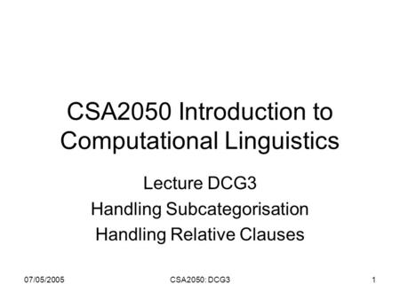 07/05/2005CSA2050: DCG31 CSA2050 Introduction to Computational Linguistics Lecture DCG3 Handling Subcategorisation Handling Relative Clauses.