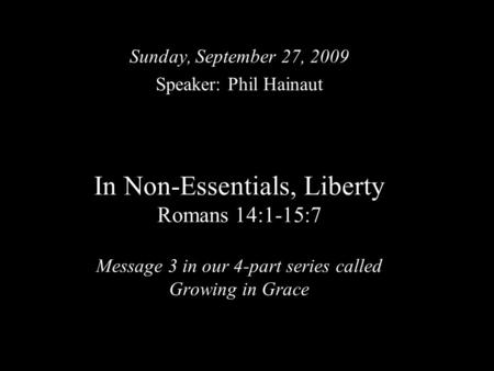 In Non-Essentials, Liberty Romans 14:1-15:7 Message 3 in our 4-part series called Growing in Grace Sunday, September 27, 2009 Speaker: Phil Hainaut.