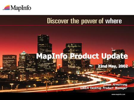MapInfo Product Update 22nd May, 2002 MapInfo Product Update 22nd May, 2002 Simon Armstrong EMEA Desktop Product Manager.