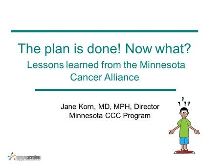 The plan is done! Now what? Lessons learned from the Minnesota Cancer Alliance Jane Korn, MD, MPH, Director Minnesota CCC Program.