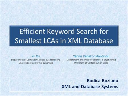 Efficient Keyword Search for Smallest LCAs in XML Database Yu Xu Department of Computer Science & Engineering University of California, San Diego Yannis.