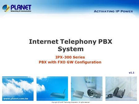 Www.planet.com.tw IPX-300 Series PBX with FXO GW Configuration Internet Telephony PBX System Copyright © PLANET Technology Corporation. All rights reserved.
