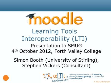 Learning Tools Interoperability (LTI) Presentation to SMUG 4 th October 2012, Forth Valley College Simon Booth (University of Stirling), Stephen Vickers.
