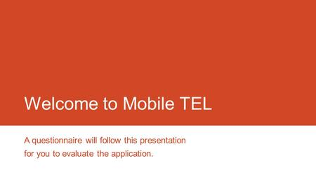 Welcome to Mobile TEL A questionnaire will follow this presentation for you to evaluate the application.