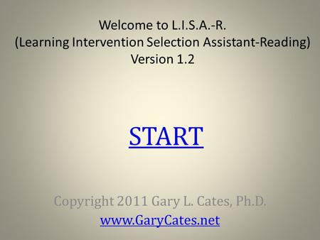 Welcome to L.I.S.A.-R. (Learning Intervention Selection Assistant-Reading) Version 1.2 Copyright 2011 Gary L. Cates, Ph.D. www.GaryCates.net START.