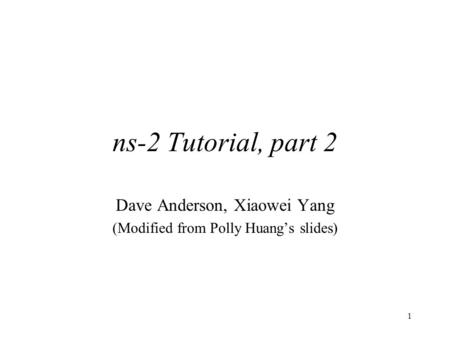 1 ns-2 Tutorial, part 2 Dave Anderson, Xiaowei Yang (Modified from Polly Huang's slides)