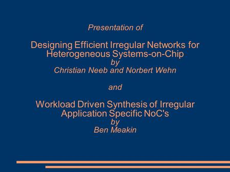 Presentation of Designing Efficient Irregular Networks for Heterogeneous Systems-on-Chip by Christian Neeb and Norbert Wehn and Workload Driven Synthesis.