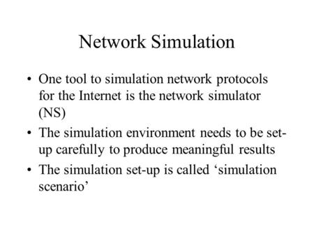 Network Simulation One tool to simulation network protocols for the Internet is the network simulator (NS) The simulation environment needs to be set-