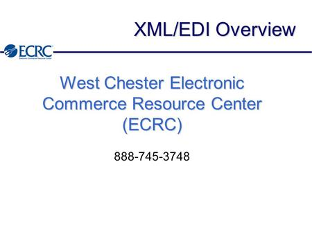 XML/EDI Overview West Chester Electronic Commerce Resource Center (ECRC) 888-745-3748.