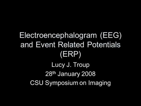 Electroencephalogram (EEG) and Event Related Potentials (ERP) Lucy J. Troup 28 th January 2008 CSU Symposium on Imaging.