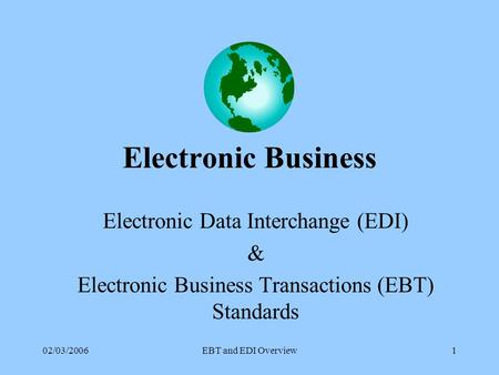 02/03/2006EBT and EDI Overview1 Electronic Business Electronic Data Interchange (EDI) & Electronic Business Transactions (EBT) Standards.