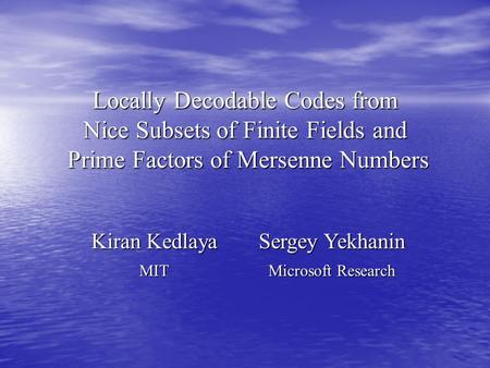 Locally Decodable Codes from Nice Subsets of Finite Fields and Prime Factors of Mersenne Numbers Kiran Kedlaya Sergey Yekhanin MIT Microsoft Research.