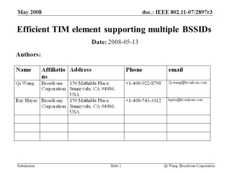 Doc.: IEEE 802.11-07/2897r3 Submission May 2008 Qi Wang, Broadcom CorporationSlide 1 Efficient TIM element supporting multiple BSSIDs Date: 2008-05-13.