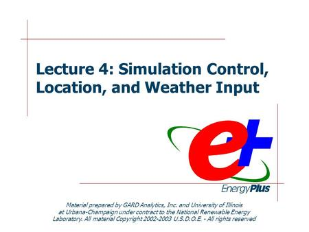 Lecture 4: Simulation Control, Location, and Weather Input Material prepared by GARD Analytics, Inc. and University of Illinois at Urbana-Champaign under.