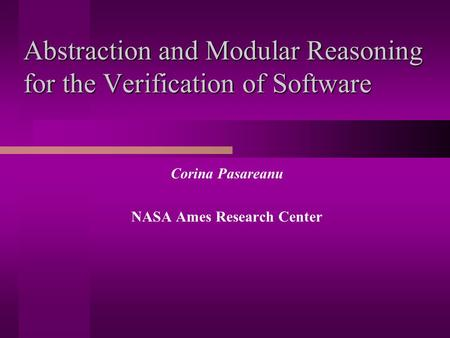 Abstraction and Modular Reasoning for the Verification of Software Corina Pasareanu NASA Ames Research Center.