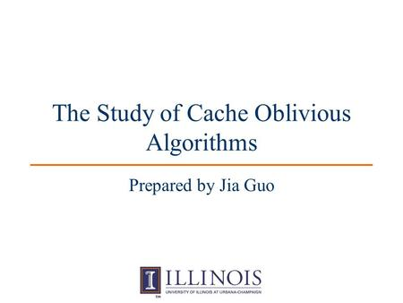 The Study of Cache Oblivious Algorithms Prepared by Jia Guo.