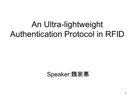 1 An Ultra-lightweight Authentication Protocol in RFID Speaker: 魏家惠.
