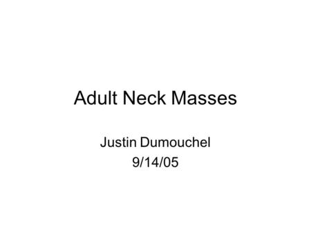Adult Neck Masses Justin Dumouchel 9/14/05.