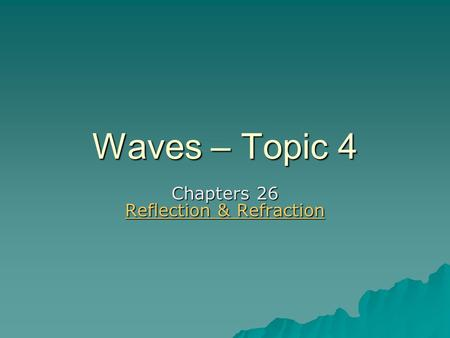 Waves – Topic 4 Chapters 26 Reflection & Refraction Reflection & Refraction Reflection & Refraction.