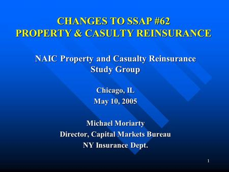 1 CHANGES TO SSAP #62 PROPERTY & CASULTY REINSURANCE NAIC Property and Casualty Reinsurance Study Group Chicago, IL May 10, 2005 Michael Moriarty Director,