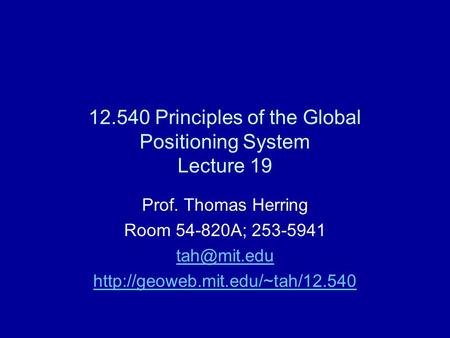 12.540 Principles of the Global Positioning System Lecture 19 Prof. Thomas Herring Room 54-820A; 253-5941