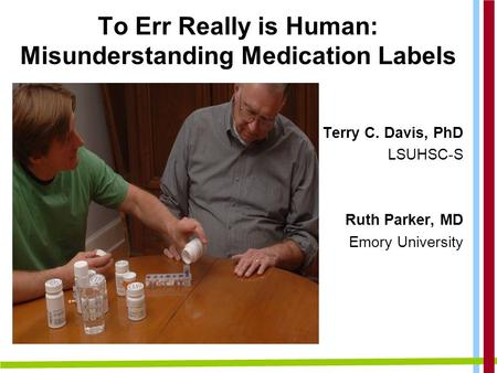 To Err Really is Human: Misunderstanding Medication Labels Terry C. Davis, PhD LSUHSC-S Ruth Parker, MD Emory University.