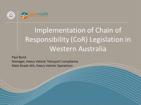 Implementation of Chain of Responsibility (CoR) Legislation in Western Australia Paul Bond Manager, Heavy Vehicle Transport Compliance Main Roads WA, Heavy.