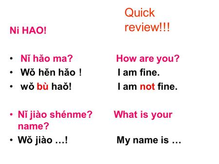 Ni HAO! Nǐ hǎo ma? How are you? Wǒ hěn hǎo ! I am fine. wǒ bù haǒ! I am not fine. Nǐ jiào shénme? What is your name? Wǒ jiào …! My name is … Quick review!!!