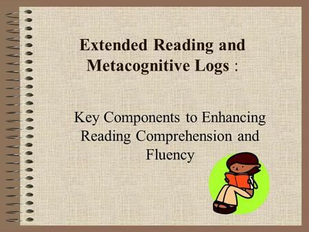 Extended Reading and Metacognitive Logs : Key Components to Enhancing Reading Comprehension and Fluency.