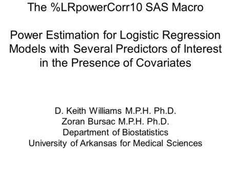 The %LRpowerCorr10 SAS Macro Power Estimation for Logistic Regression Models with Several Predictors of Interest in the Presence of Covariates D. Keith.
