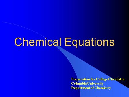 Chemical Equations Preparation for College Chemistry Columbia University Department of Chemistry.