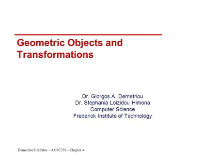 Demetriou/Loizidou – ACSC330 – Chapter 4 Geometric Objects and Transformations Dr. Giorgos A. Demetriou Dr. Stephania Loizidou Himona Computer Science.