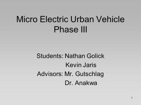 1 Micro Electric Urban Vehicle Phase III Students: Nathan Golick Kevin Jaris Advisors: Mr. Gutschlag Dr. Anakwa.