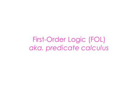 First-Order Logic (FOL) aka. predicate calculus. First-Order Logic (FOL) Syntax User defines these primitives: – Constant symbols (i.e., the individuals