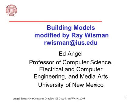 1 Angel: Interactive Computer Graphics 4E © Addison-Wesley 2005 Building Models modified by Ray Wisman Ed Angel Professor of Computer Science,