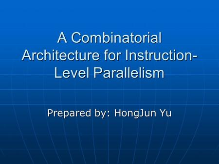 A Combinatorial Architecture for Instruction- Level Parallelism Prepared by: HongJun Yu.