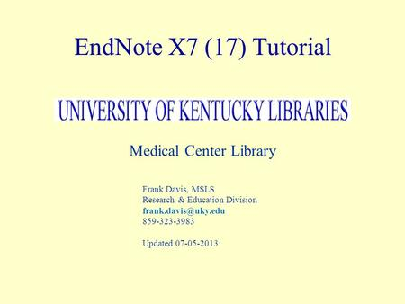 EndNote X7 (17) Tutorial Medical Center Library Frank Davis, MSLS Research & Education Division 859-323-3983 Updated 07-05-2013.
