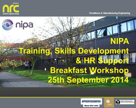 Excellence in Manufacturing Engineering About Us NIPA Training, Skills Development & HR Support Breakfast Workshop 25th September 2014.