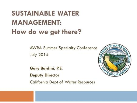 SUSTAINABLE WATER MANAGEMENT: How do we get there? AWRA Summer Specialty Conference July 2014 Gary Bardini, P.E. Deputy Director California Dept of Water.