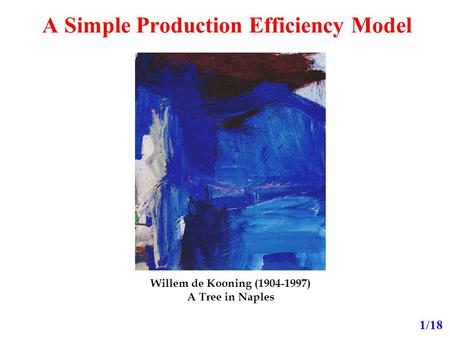 A Simple Production Efficiency Model 1/18 Willem de Kooning (1904-1997) A Tree in Naples.