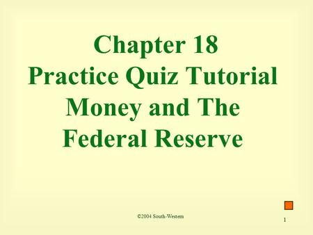 1 Chapter 18 Practice Quiz Tutorial Money and The Federal Reserve ©2004 South-Western.
