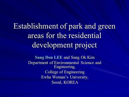 Establishment of park and green areas for the residential development project Sang Don LEE and Sung Ok Kim Department of Environmental Science and Engineering,