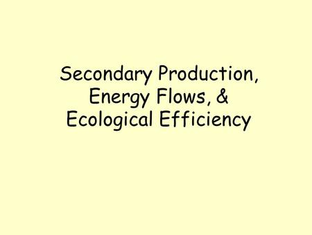 Secondary Production, Energy Flows, & Ecological Efficiency.
