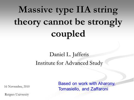 Massive type IIA string theory cannot be strongly coupled Daniel L. Jafferis Institute for Advanced Study 16 November, 2010 Rutgers University Based on.