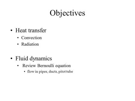 Objectives Heat transfer Convection Radiation Fluid dynamics Review Bernoulli equation flow in pipes, ducts, pitot tube.