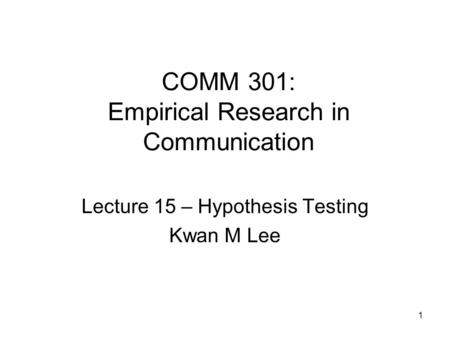 1 COMM 301: Empirical Research in Communication Lecture 15 – Hypothesis Testing Kwan M Lee.