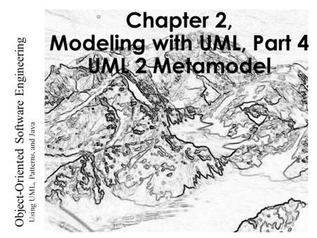 Using UML, Patterns, and Java Object-Oriented Software Engineering Chapter 2, Modeling with UML, Part 4 UML 2 Metamodel.