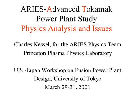 ARIES-Advanced Tokamak Power Plant Study Physics Analysis and Issues Charles Kessel, for the ARIES Physics Team Princeton Plasma Physics Laboratory U.S.-Japan.